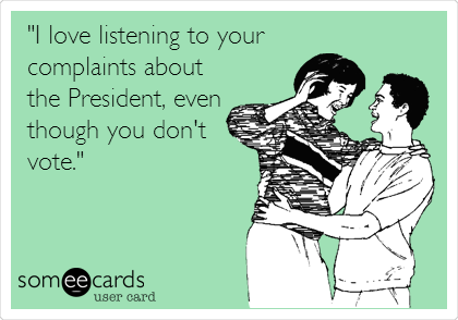 """I love listening to your  complaints about the President, even though you don't vote."""