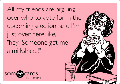 "All my friends are arguing over who to vote for in the upcoming election, and I'm just over here like, ""hey! Someone get me a milkshake!"""