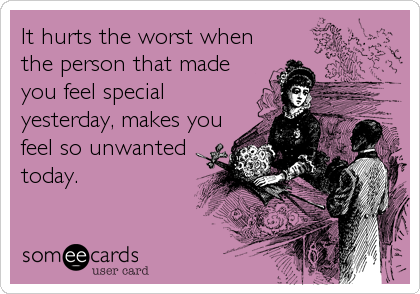 It hurts the worst when the person that made you feel special yesterday, makes you feel so unwanted today.