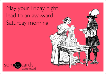 May your Friday night lead to an awkward Saturday morning