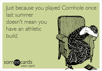 Just because you played Cornhole once last summer doesn't mean you have an athletic build.