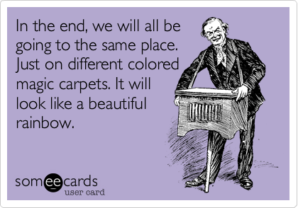 In the end%2C we will all be going to the same place.   Just on different colored magic carpets. It will look like a beautiful rainbow.