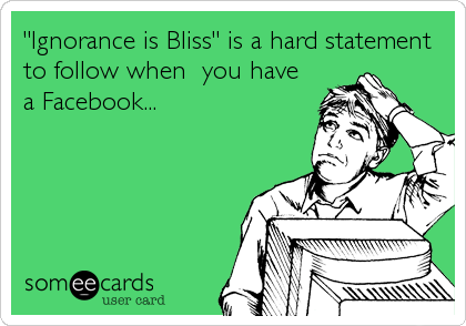 """Ignorance is Bliss"" is a hard statement to follow when  you have a Facebook..."