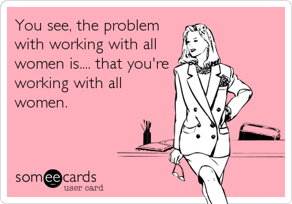You see, the problem with working with all women is.... that you're working with all women.