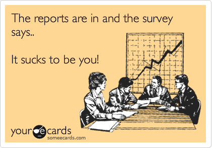 The reports are in ands the survey says..  It sucks to be you!