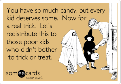 You have so much candy%2C but every kid deserves some.  Now for