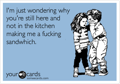I'm just wondering why you're still here and not in the kitchen making me a fucking sammich.