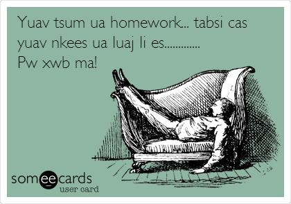 Yuav tsum ua homework... tabsi cas yuav nkees ua luaj li es............. Pw xwb ma!