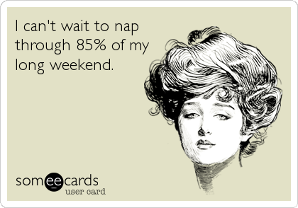 I can't wait to nap through 85% of my long weekend.