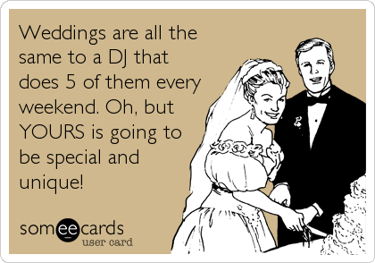 Weddings are all the same to a DJ that does 5 of them every weekend. Oh, but YOURS is going to be special and unique!