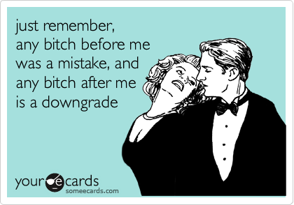 just remember,  any bitch before me was a mistake, and any bitch after me is a downgrade