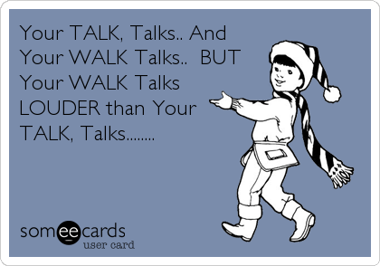 Your TALK, Talks.. And Your WALK Talks..  BUT Your WALK Talks LOUDER than Your TALK, Talks........