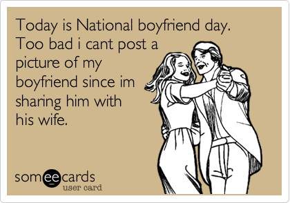 Today is National boyfriend day. Too bad i cant post a picture of my boyfriend since im sharing him with his wife.