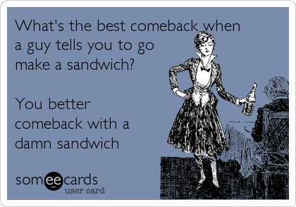 What's the best comeback when a guy tells you to go make a sandwich?  You better comeback with a damn sandwich