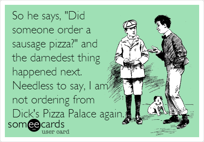 "So he says, ""Did someone order a sausage pizza?"" and the darnedest thing happened next. Needless to say, I am not ordering from Dick's Pizza Palace again."