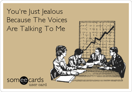 You're Just Jealous Because The Voices Are Talking To Me
