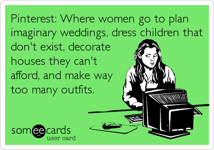 Pinterest: Where women go to plan imaginary weddings, dress children that don't exist, decorate houses they can't afford, and make way too many outfits.