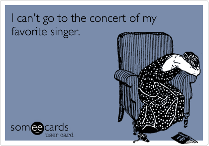 I can't go to the concert of my favorite singer.