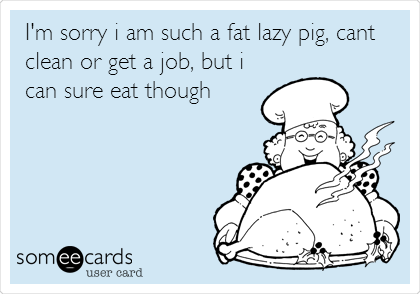 I'm sorry i am such a fat lazy pig, cant clean or get a job, but i can sure eat though