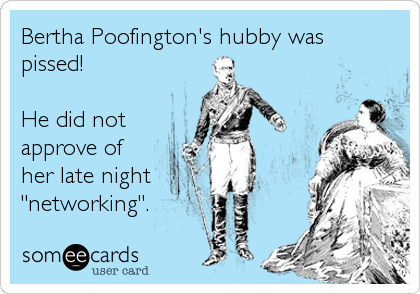 "Bertha Poofington's hubby was pissed!   He did not approve of her late night ""networking""."