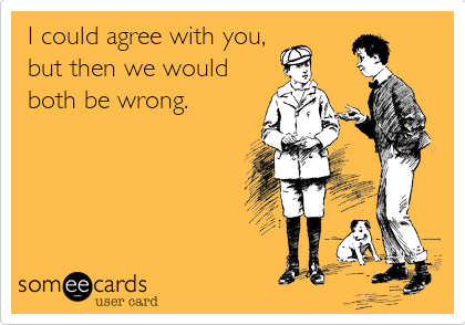 I could agree with you, but then we would both be wrong.