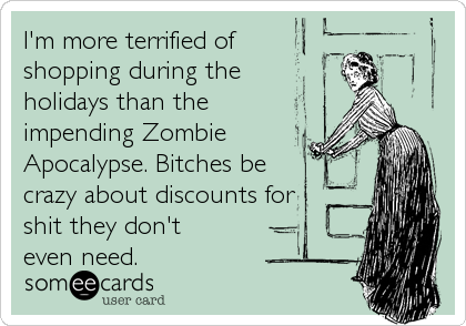 I'm more terrified of shopping during the  holidays than the impending Zombie Apocalypse. Bitches be crazy about discounts for shit they don't          even need.