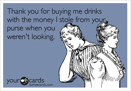 Thank you for buying me drinks with the money I stole from your