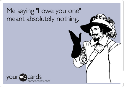 """Me saying """"I owe you one"""" meant absolutely nothing."""