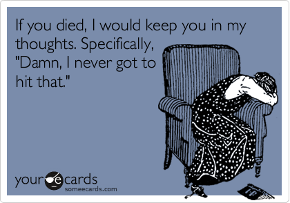 """If you died, I would keep you in my thoughts. Specifically, """"Damn, I never got to hit that."""""""