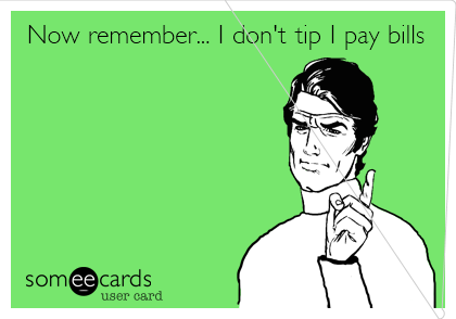 Now remember... I don't tip I pay bills