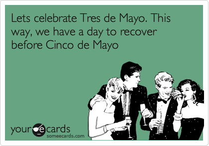 Lets celebrate Tres de Mayo. This way, we have a day to recover before Cinco de Mayo