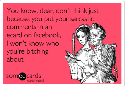 You know%2C dear%2C don't think just because you put your sarcastic comments in an ecard on facebook%2C I won't know who you're bitching about.