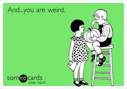 And...you are weird.