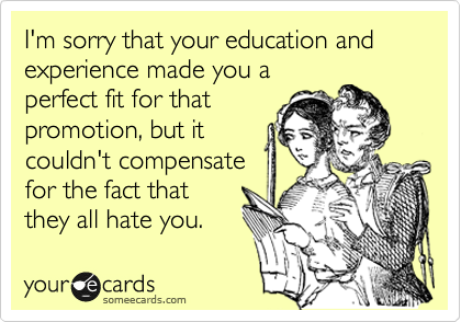 I'm sorry that your education and experience made you a perfect fit for that promotion, but it couldn't compensate for the fact that they all hate you.