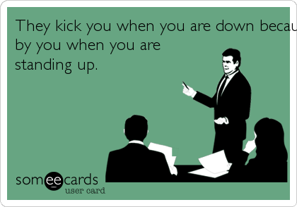 They kick you when you are down because they are intimidatedby you when you arestanding up.