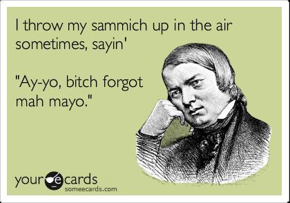 "I throw my sammich up in the air sometimes, sayin'    ""Ay-yo, bitch forgot mah mayo."""