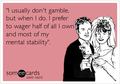 """I usually don't gamble, but when I do, I prefer to wager half of all I own and most of my mental stability""."