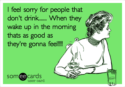 I feel sorry for people that don't drink....... When they wake up in the morning thats as good as they're gonna feel!!!!