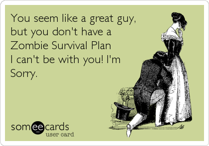 You seem like a great guy, but you don't have a  Zombie Survival Plan I can't be with you! I'm Sorry.