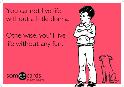You cannot live life without a little drama.  Otherwise, you'll live  life without any fun.