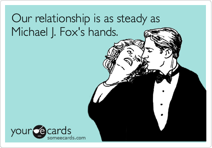 Our relationship is as steady as Michael J. Fox's hands.