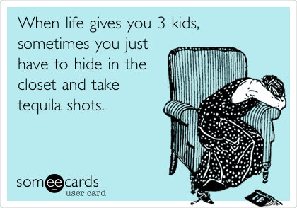When life gives you 3 kids, sometimes you just have to hide in the closet and take tequila shots.