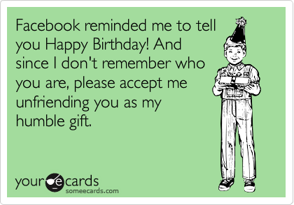 Facebook reminded me to tell you Happy Birthday! And since I don't remember who you are, please accept me unfriending you as my humble gift.