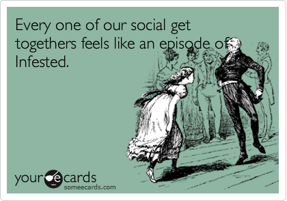 Every one of our social get togethers feels like an episode of Infested.
