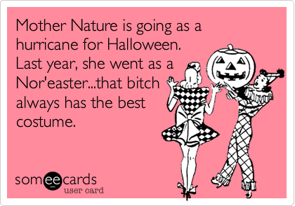 Mother Nature is going as a hurricane for Halloween. Last year%2C she went as a Nor'easter...that bitch always has the best costume.