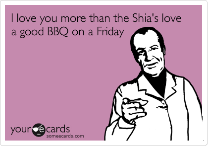 I love you more than the Shia's love a good BBQ on a Friday