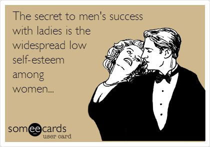 The secret to men's success with ladies is the widespread low self-esteem  among  women...