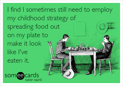 I find I sometimes still need to employ my childhood strategy of spreading food out on my plate to make it look like I've eaten it.