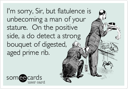 I'm sorry, Sir, but flatulence is unbecoming a man of your stature.  On the positive side, a do detect a strong bouquet of digested, aged prime rib.