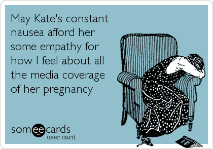 May Kate's constant nausea afford her some empathy for how I feel about all the media coverage of her pregnancy